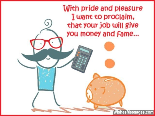 Haha! Cute message for a colleague... With pride and pleasure I want to proclaim, that your new job will give you money and fame. via WishesMessages.com