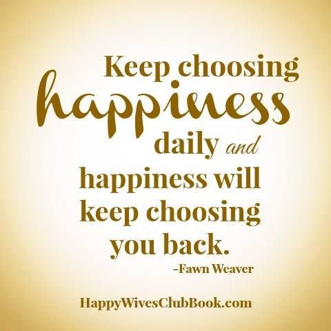 """Keep choosing happiness daily and happiness will keep choosing you back."" -Fawn Weaver"