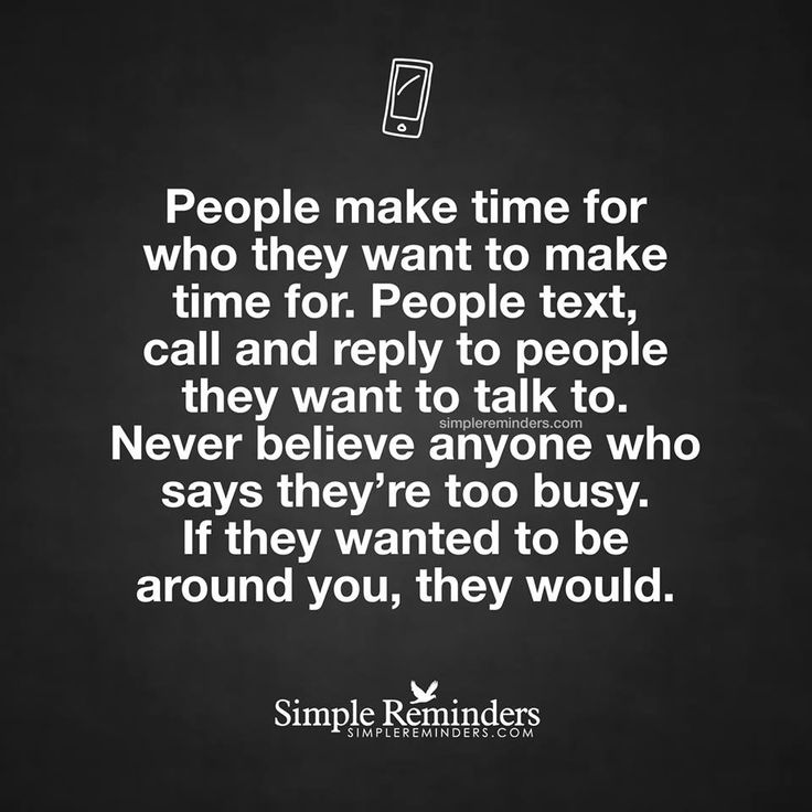 People make time for who they want to make time for. People text, call and reply to people they want to talk to. NEVER believe anyone who says they're too busy. IF THEY WANTED TO BE AROUND YOU, THEY WOULD.