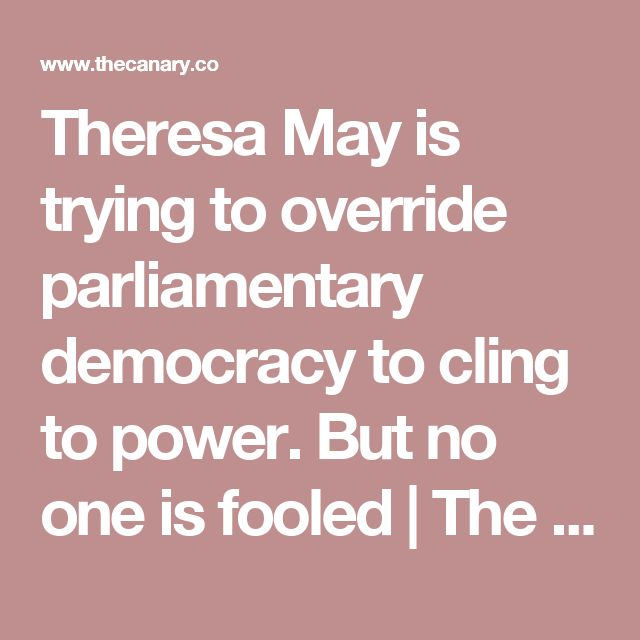 Theresa May is trying to override parliamentary democracy to cling to power. But no one is fooled | The Canary. June 18 2017