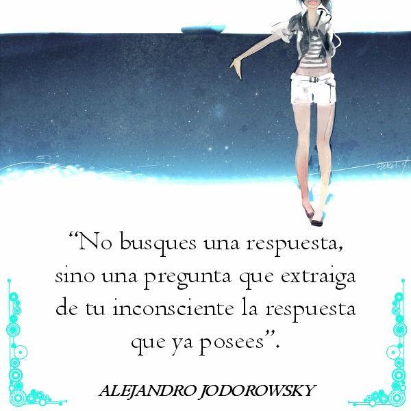 ... No busques una respuesta, sino una pregunta que extraiga de tu inconsicente la respuesta que ya posees. Alejandro Jodorowsky