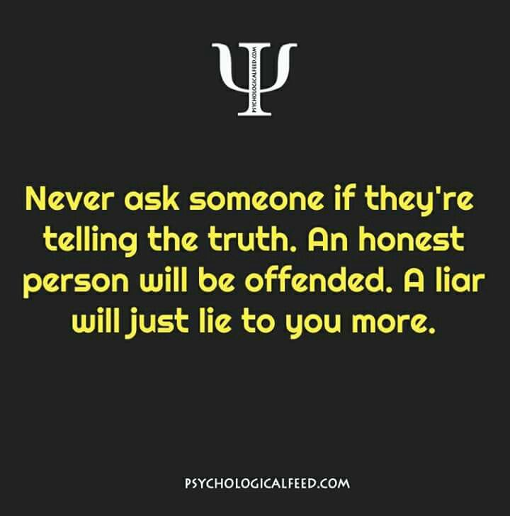 never ask someone if they're telling the truth. an honest person will be offended. a liar will just lie to you more.