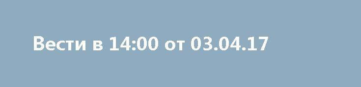 Вести в 14:00 от 03.04.17 http://rusdozor.ru/2017/04/03/vesti-v-1400-ot-03-04-17/  Вести в 14:00 от 03.04.17