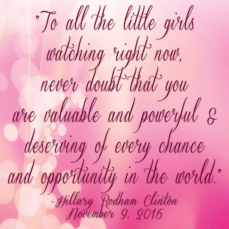 "Hillary Clinton concession speech quote - ""To all the little girls watching right now, never doubt that you are valuable and powerful and deserving of every chance and opportunity in the world."""