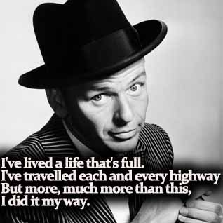 ~I've lived a life that's full  I've travelled each and every highway  But more, much more than this  I did it my way~    My Way - Frank Sinatra