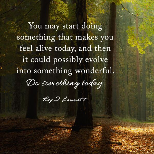 """You may start doing something that makes you feel alive today, and then it could possibly evolve into something wonderful. Do something today.""― Roy T. Bennett"