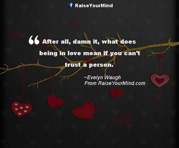 After all, damn it, what does being in love mean if you can't trust a person. - http://www.raiseyourmind.com/love/after-all-damn-it-what-does-being-in-love-mean-if-you-cant-trust-a-person/ Love Quotes Evelyn Waugh, Love quotes, Trust