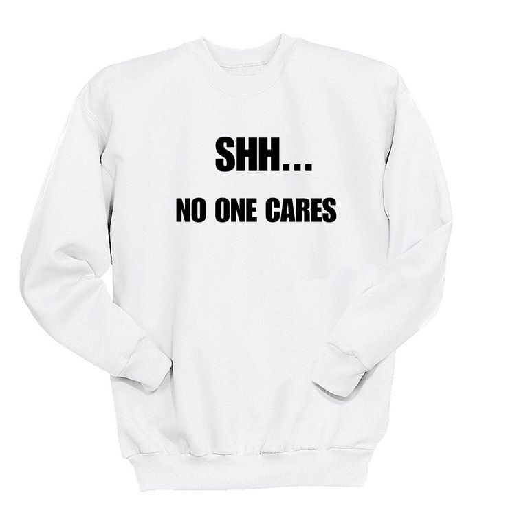 Shh No One Cares Sweatshirt, Gift for Teen Girls Fashion Funny Shirts for Women, Instagram Tumblr Shirt, Witty Sarcasm Shirt Sweater by SnarkyTshirtCo on Etsy https://www.etsy.com/listing/255998847/shh-no-one-cares-sweatshirt-gift-for