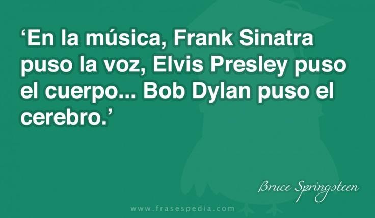 En la música, Frank Sinatra puso la voz, Elvis Presley puso el cuerpo... Bob Dylan puso el cerebro.
