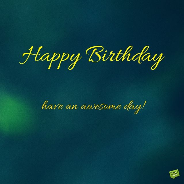 Happy Birthday! Have an awesome day!