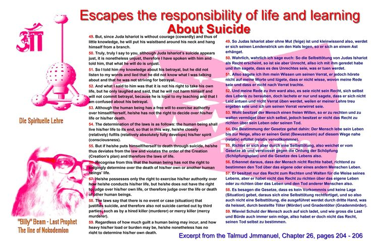 Escapes the responsibility of life and learning  About Suicide  49. But, since Juda Ishariot is without courage (cowardly) and thus of little knowledge, he will put his waistband around his neck and hang himself from a branch. 50. Truly, truly I say to you, although Juda Ishariot's suicide appears just, it is nonetheless unjust, therefore I have spoken with him and told him, that what he will do is unjust. 51. So I told him my knowledge about his betrayal, but he did not listen to my words…