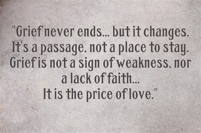 """""""Grief never ends...but it changes. It's a passage. Not a place to stay. Grief is not a sign of weakness. Nor a lack of faith...It is the price of love."""""""