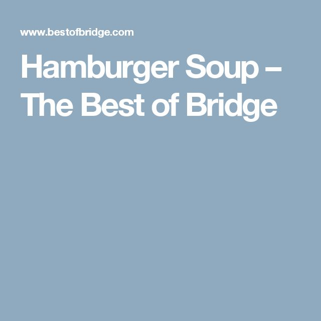 Hamburger Soup – The Best of Bridge  Don't be deceived by its simple name, this soup packs a flavorful punch and is sure to become a family favorite!