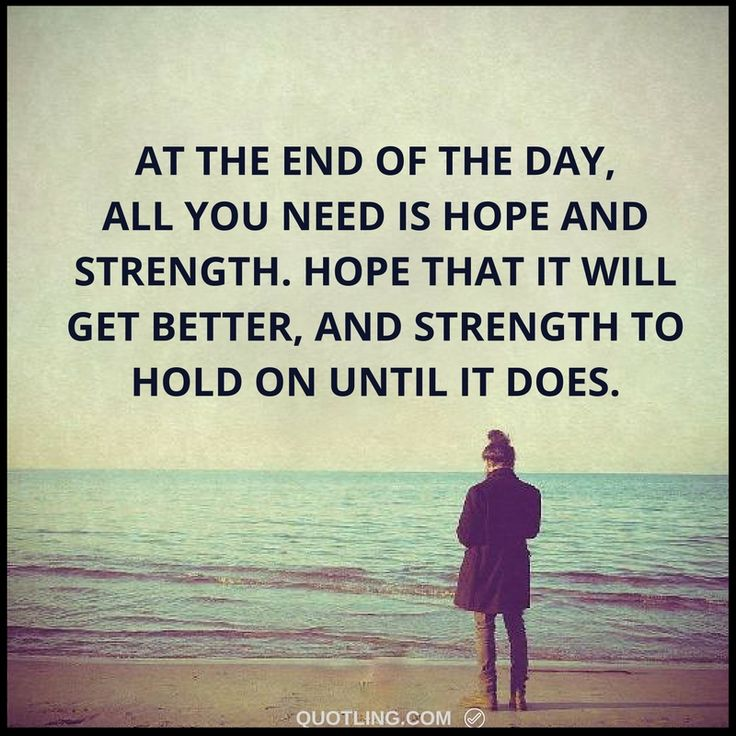 strength quotes - At the end of the day, all you need is hope and strength. Hope that it will get better, and strength to hold on until it does.