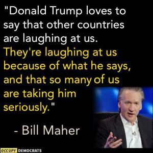 Humorous quotes, jokes and tweets skewering Republican presidential candidate Donald Trump from Louis CK, Andy Borowitz, Bill Maher, Stephen King, and others.: Bill Maher: Laughing at Trump