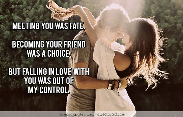 Meeting you was fate. Becoming your friend was a choice. But falling in love with you was out of my control.  #becoming #choice #controle #falling #fate #friend #love #meeting #quotes