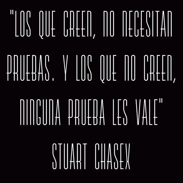"""""""Los que creen, no necesitan pruebas. Y los que no creen, ninguna prueba les vale"""" Stuart Chasex"""