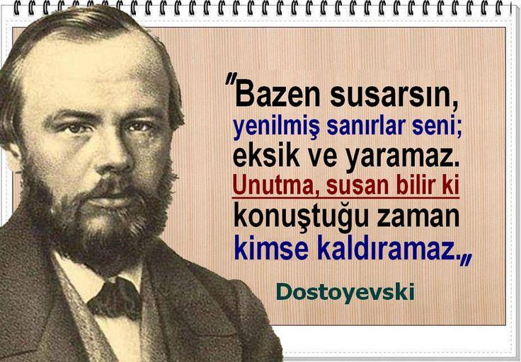 Bazen susarsın, yenilmiş sanırlar seni; eksik ve yaramaz. Unutma, susan bilir ki konuştuğu zaman kimse kaldıramaz. -Dostoyevski