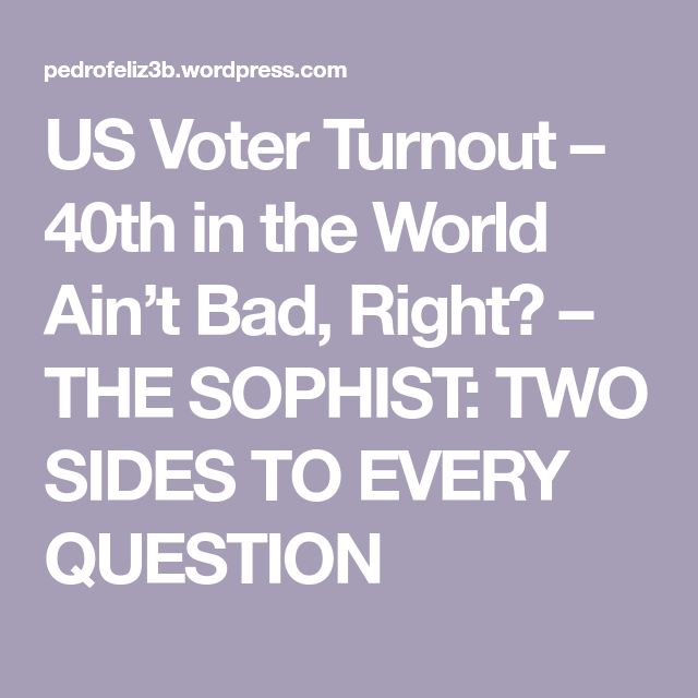US Voter Turnout – 40th in the World Ain't Bad, Right? – THE SOPHIST: TWO SIDES TO EVERY QUESTION