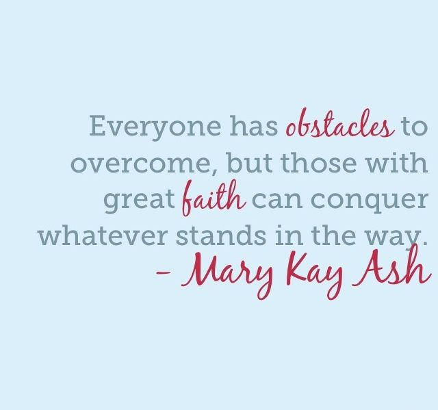 """Everyone has obstacles to overcome, but those with great faith can conquer whatever stands in the way."" - Mary Kay Ash"