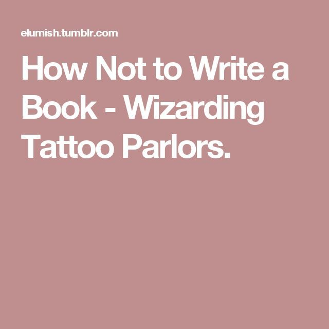 How Not to Write a Book - Wizarding Tattoo Parlors.