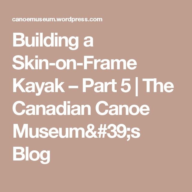 Building a Skin-on-Frame Kayak – Part 5 | The Canadian Canoe Museum's Blog