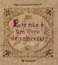 """Escrito por Blandina Franco e ilustrado por José Carlos Lollo, Este não é um Livro de Princesas não conta a história de uma Cinderela de vestidos cintilantes ou de um príncipe encantado que venha fazê-la feliz. Fala de uma menina comum, """"de cabelos desgrenhados""""."""