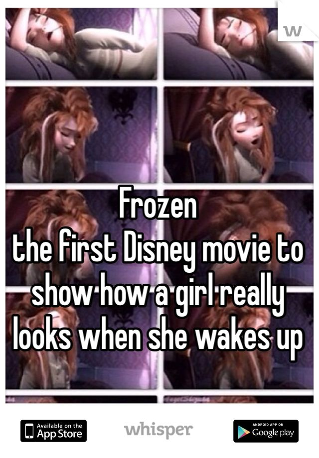 Frozen   the first Disney movie to show how a girl really looks when she wakes up