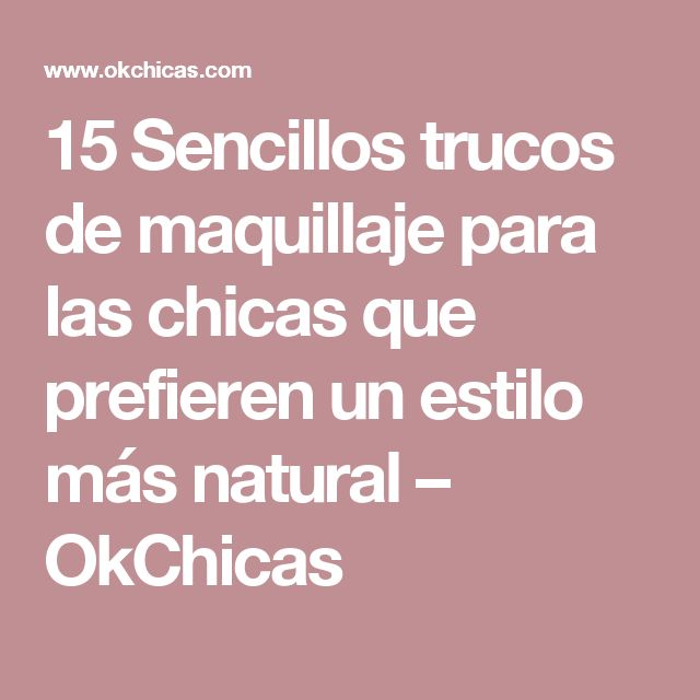 15 Sencillos trucos de maquillaje para las chicas que prefieren un estilo más natural – OkChicas