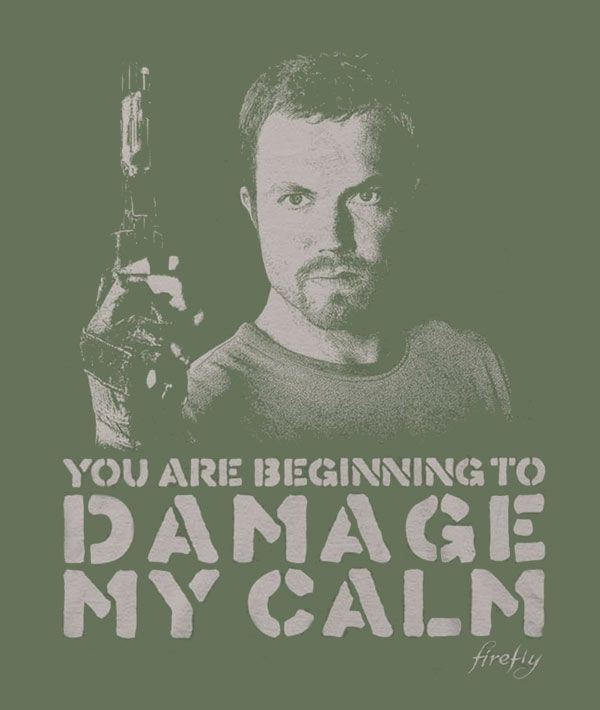 """Jayne """"you are beginning to damage my calm"""" - Firefly"""
