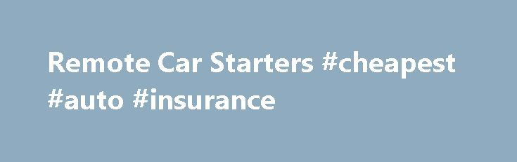 Remote Car Starters #cheapest #auto #insurance http://nigeria.remmont.com/remote-car-starters-cheapest-auto-insurance/  #auto starter # Remote Car Engine Starters Are You Looking for a Remote Car Starter. or a Keyless entry system? Have you been running all over town looking for a New Auto Starter or digging through endless mail order catalogs for limited or expensive selections? Now you can use the power of the Internet to save valuable time and money while you choose from a selection of…