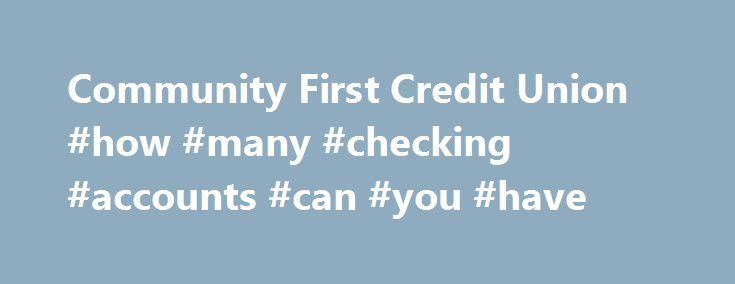Community First Credit Union #how #many #checking #accounts #can #you #have http://south-africa.nef2.com/community-first-credit-union-how-many-checking-accounts-can-you-have/  # Personal Checking Accounts Your checking account is the center of your daily financial life. You use your Check Card at the grocery store, write a check for a dental bill, have your payroll directly deposited, transfer funds to your savings online and more. To match your busy life all of Community First's checking…
