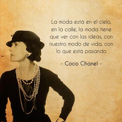 """""""La moda está en el cielo, en la calle, la moda tiene que ver con las ideas, con nuestro modo de vida, con lo que está pasando"""" Coco Chanel"""