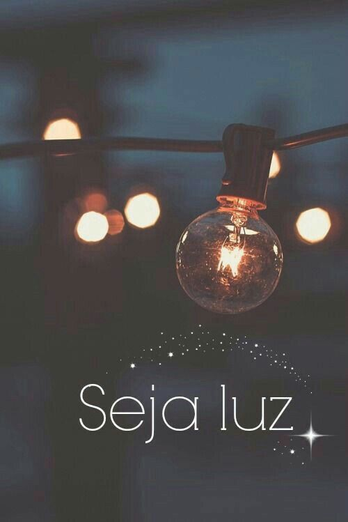 Seja luz dos seus caminhos e deixe iluminados os seus pensamentos... seja a luz