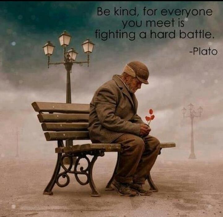 """Be kind, for everyone you meet is fighting a hard battle."":"