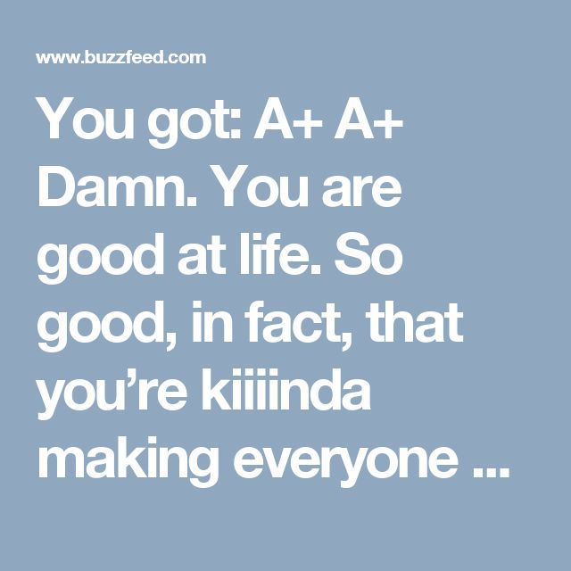 You got: A+  A+ Damn. You are good at life. So good, in fact, that you're kiiiinda making everyone else look bad. So maybe you can help some friends out?