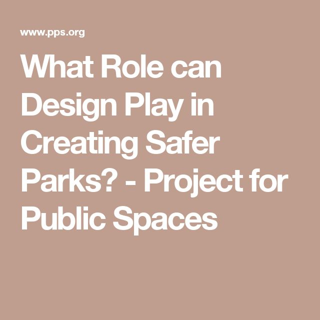 What Role can Design Play in Creating Safer Parks? - Project for Public Spaces