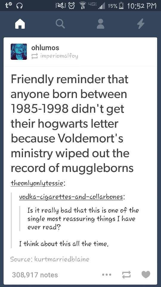 YEAH IT WOULD BE COMFORTING EXCEPT THE FACT THAT I WAS BORN IN 2002! HEY, MCGONAGALL, YOU'RE THE HEADMISTRESS NOW AND IT'S UP TO YOU TO SEND ME MY HOGWARTS ACCEPTANCE LETTER BY OWL! I AM WAITING EVER SO PATIENTLY!