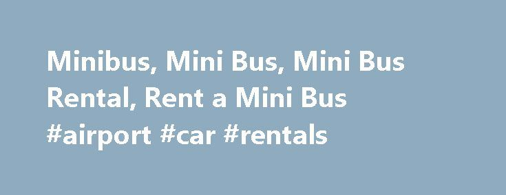 Minibus, Mini Bus, Mini Bus Rental, Rent a Mini Bus #airport #car #rentals http://rentals.nef2.com/minibus-mini-bus-mini-bus-rental-rent-a-mini-bus-airport-car-rentals/  #minibus rental # Rent a Minibus Though most companies listing minibuses in our database/directory are used for shuttling, airport transfers and other local travel, some are used for trips over the road. They can be a more cost effective alternative than the larger deluxe motor coach for smaller groups. Search for a Mini Bus…