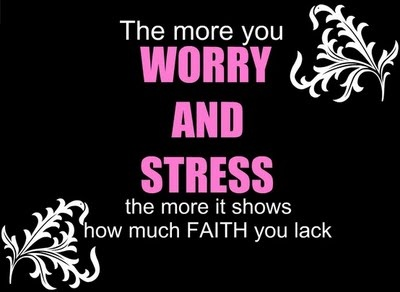 Don't worry or stress, just have faith!! :)