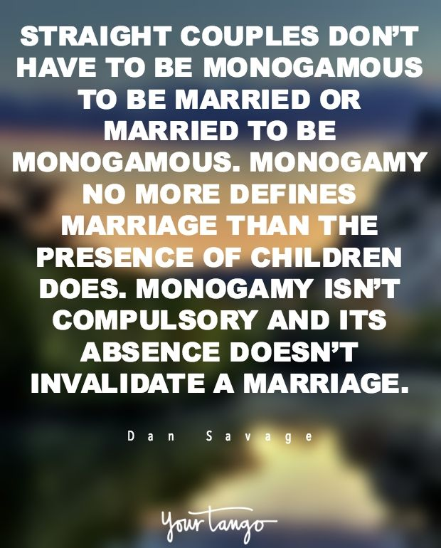 """""""Straight couples don't have to be monogamous to be married or married to be monogamous. Monogamy no more defines marriage than the presence of children does. Monogamy isn't compulsory and its absence doesn't invalidate a marriage."""""""