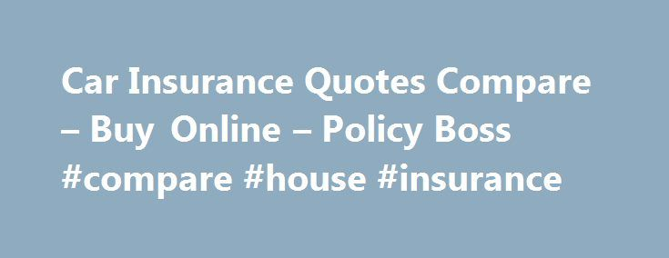 Car Insurance Quotes Compare – Buy Online – Policy Boss #compare #house #insurance http://insurance.remmont.com/car-insurance-quotes-compare-buy-online-policy-boss-compare-house-insurance/  #compare car insurance online # Compare Car Insurance Quotes Online Car insurance policy is mandatory for car owners as per Indian Motor Vehicles Act 1988, so select it wisely. This Plan is designed to give coverage for losses which insured might incur in case his vehicle gets stolen or damaged. The…