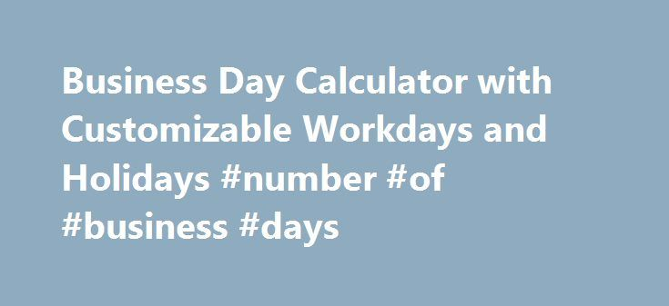 Business Day Calculator with Customizable Workdays and Holidays #number #of #business #days http://lesotho.remmont.com/business-day-calculator-with-customizable-workdays-and-holidays-number-of-business-days/  # Business Day Calculator to CalculateWorking Days Between Dates The online business day calculator on this page will calculate working days between two dates or a date from a number of working days, and exclude holidays of your choosing. This free online calculator will calculate the…