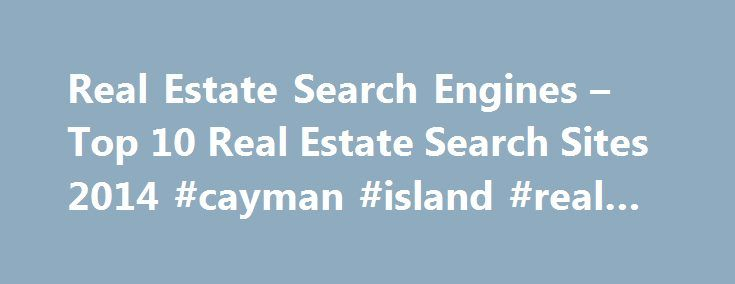 Real Estate Search Engines – Top 10 Real Estate Search Sites 2014 #cayman #island #real #estate http://real-estate.nef2.com/real-estate-search-engines-top-10-real-estate-search-sites-2014-cayman-island-real-estate/  #real estate web sites # Best Real Estate Search Engines This is a comprehensive list of search engines that typically allow home buyers and real estate agents to find available properties for sale online. Some of the web sites listed here only return available property listings…