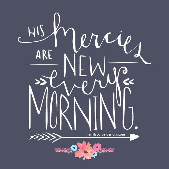"""His mercies are new every mornings."" ~emilyburgerdesigns.com"