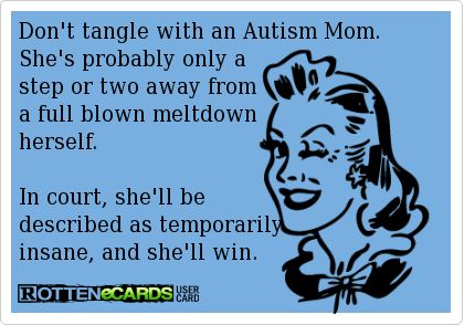 Don't tangle with an Autism Mom. She's probably only a  step or two away from a full blown meltdown herself.  In court, she'll be  described as temporarily insane, and she'll win.