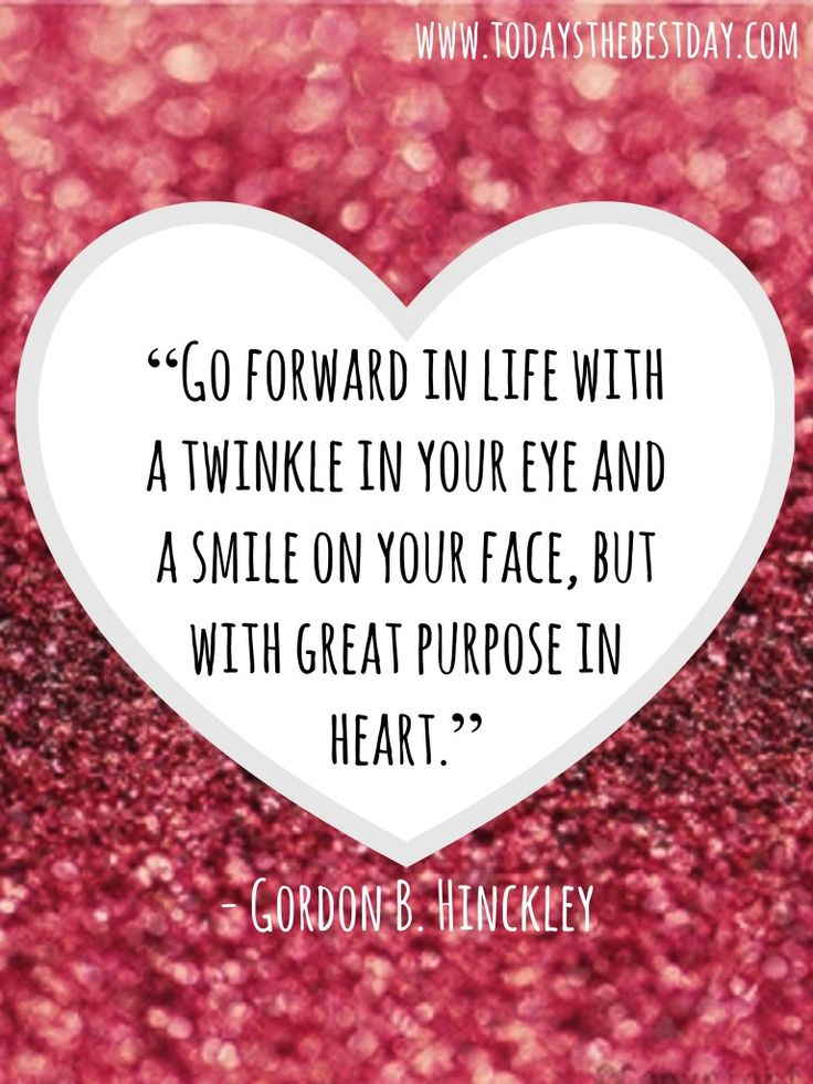 Go forward in life with a twinkle in your eye and a smile on your face, but with a great purpose in heart. - Gordon B. Hinckley - Finding Happiness Through Trials