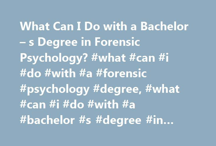 What Can I Do with a Bachelor – s Degree in Forensic Psychology? #what #can #i #do #with #a #forensic #psychology #degree, #what #can #i #do #with #a #bachelor #s #degree #in #forensic #psychology? http://netherlands.remmont.com/what-can-i-do-with-a-bachelor-s-degree-in-forensic-psychology-what-can-i-do-with-a-forensic-psychology-degree-what-can-i-do-with-a-bachelor-s-degree-in-forensic-psychology/  # What Can I Do with a Bachelor's Degree in Forensic Psychology? A bachelor's degree in…