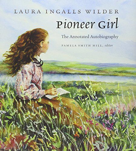 Pioneer Girl: The Annotated Autobiography: Laura Ingalls Wilder, Pamela Smith Hill: 9780984504176: AmazonSmile: Books