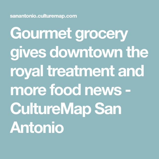 Gourmet grocery gives downtown the royal treatment and more food news - CultureMap San Antonio